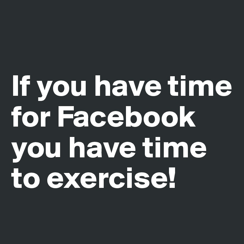 If you have time for Facebook you have time to exercise!