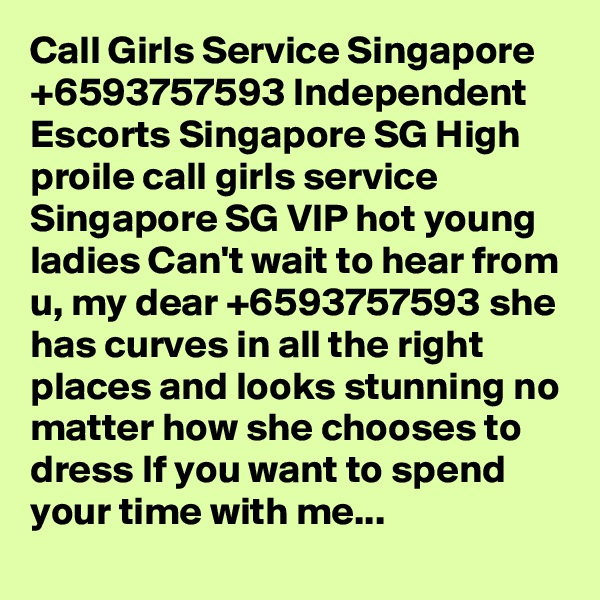 Call Girls Service Singapore +6593757593 Independent Escorts Singapore SG High proile call girls service Singapore SG VIP hot young ladies Can't wait to hear from u, my dear +6593757593 she has curves in all the right places and looks stunning no matter how she chooses to dress If you want to spend your time with me...