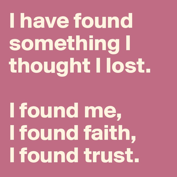 I have found something I thought I lost.   I found me,     I found faith,  I found trust.