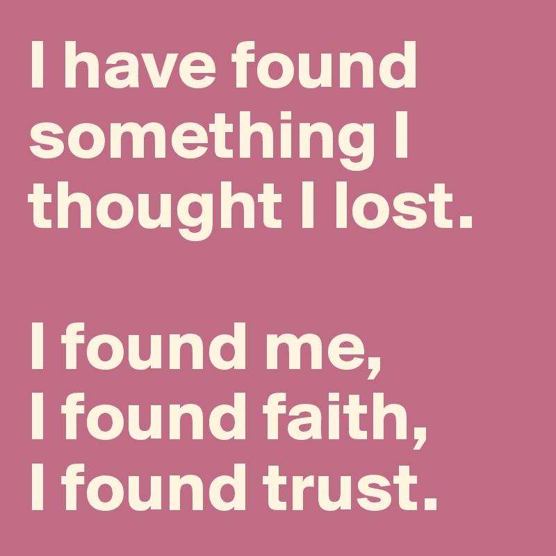 I have found something I thought I lost.   I found me,     I found faith,  I found trust.