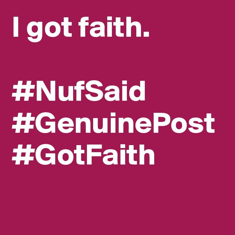 I got faith.   #NufSaid #GenuinePost #GotFaith