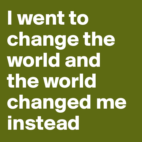 I went to change the world and the world changed me instead