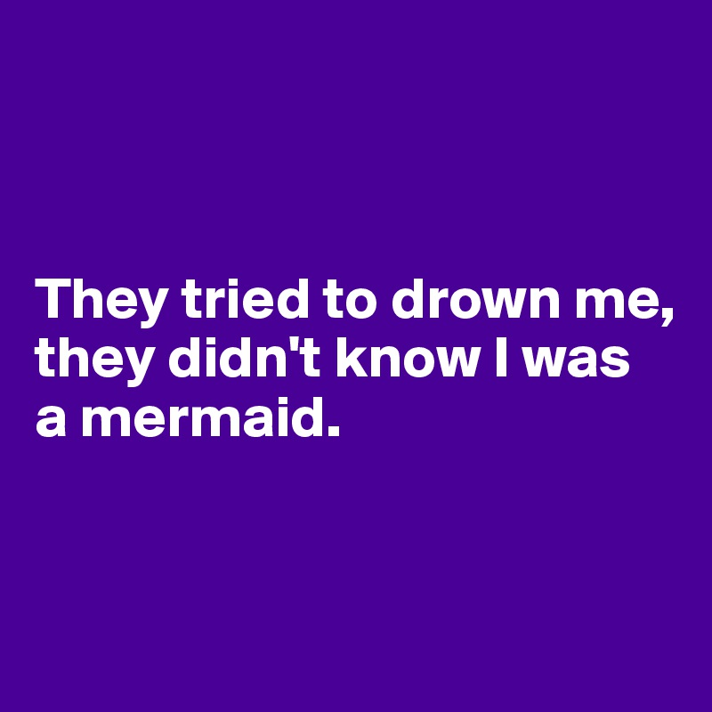 They tried to drown me, they didn't know I was a mermaid.