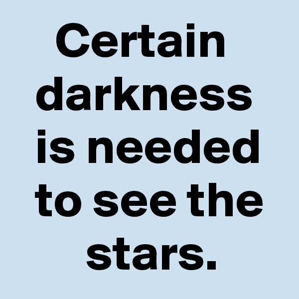 Certain       darkness     is needed    to see the        stars.