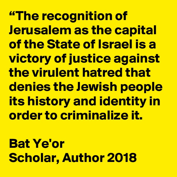 """""""The recognition of Jerusalem as the capital of the State of Israel is a victory of justice against the virulent hatred that denies the Jewish people its history and identity in order to criminalize it.   Bat Ye'or Scholar, Author 2018"""