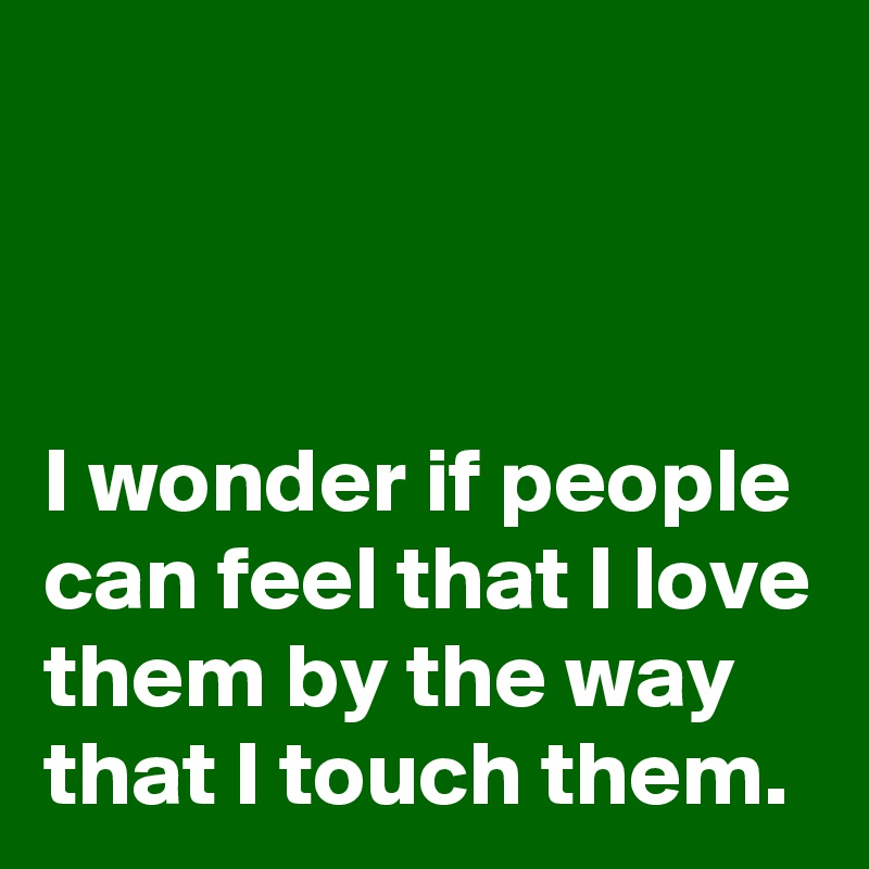 I wonder if people can feel that I love them by the way that I touch them.