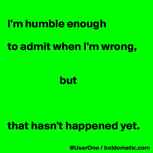 I'm humble enough  to admit when I'm wrong,                           but    that hasn't happened yet.