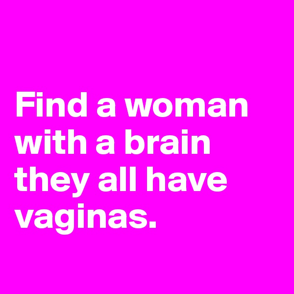 Find a woman with a brain they all have vaginas.