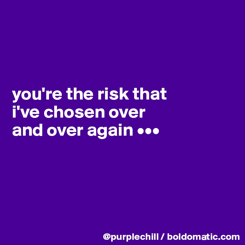 you're the risk that  i've chosen over  and over again •••
