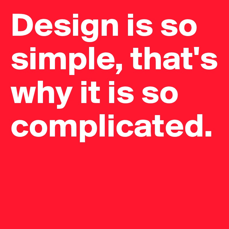 Design is so simple, that's why it is so complicated.