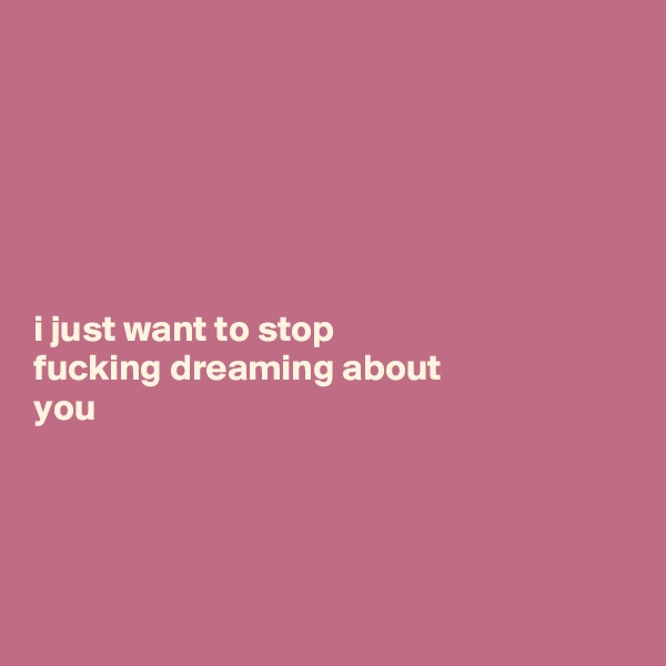 i just want to stop  fucking dreaming about  you