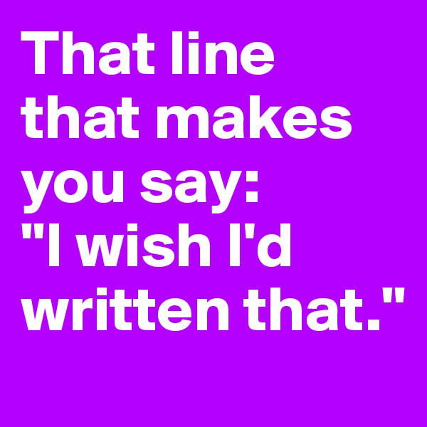 """That line that makes you say: """"I wish I'd written that."""""""