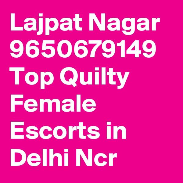 Lajpat Nagar 9650679149 Top Quilty Female Escorts in Delhi Ncr