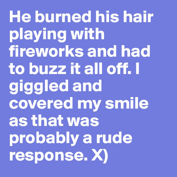 He burned his hair playing with fireworks and had to buzz it all off. I giggled and covered my smile as that was probably a rude response. X)