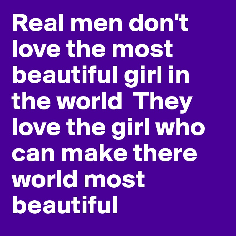 Real men don't love the most beautiful girl in the world  They love the girl who can make there world most beautiful