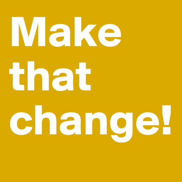 Make that change!