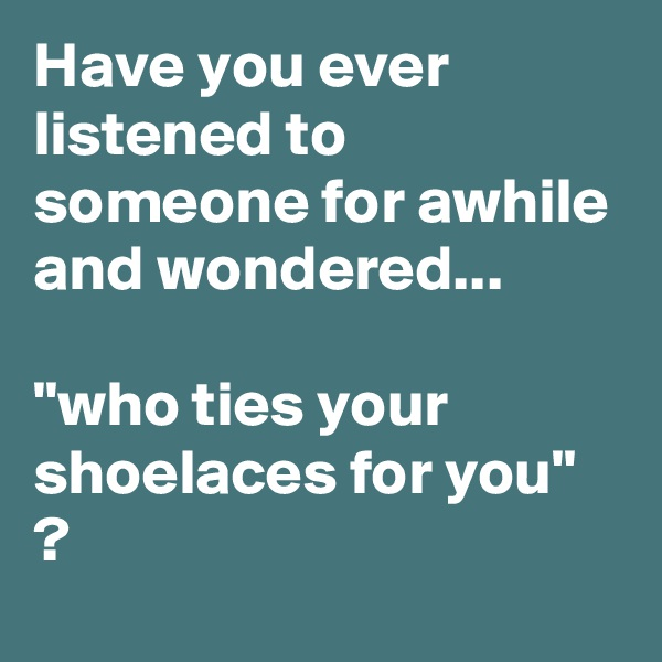 "Have you ever listened to someone for awhile and wondered...  ""who ties your shoelaces for you"" ?"
