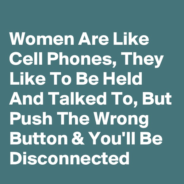 Women Are Like Cell Phones, They Like To Be Held And Talked To, But Push The Wrong Button & You'll Be Disconnected