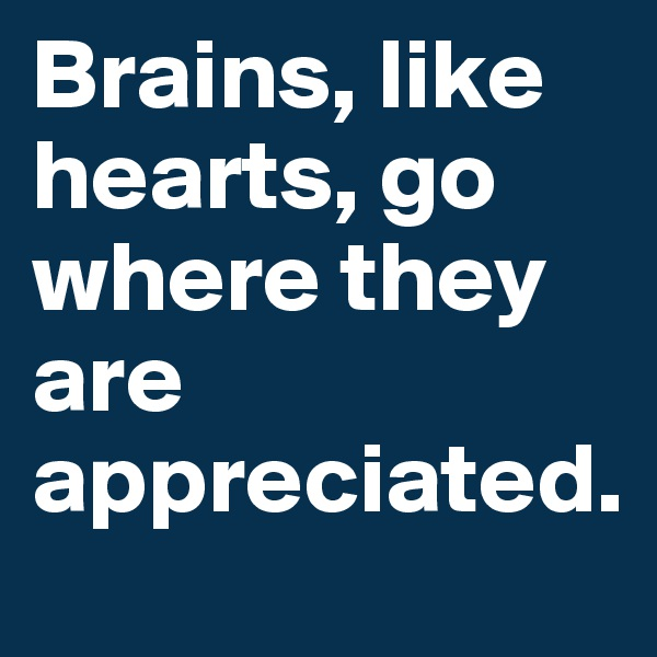 Brains, like hearts, go where they are appreciated.