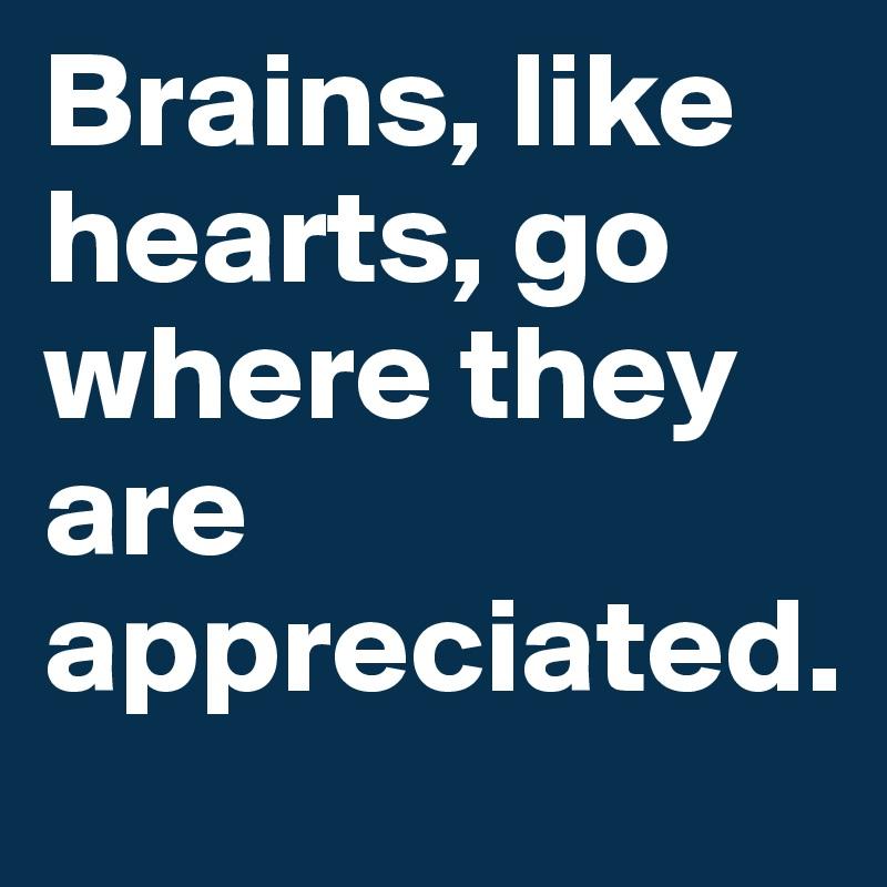 Brains, like hearts, go where they are appreciated.