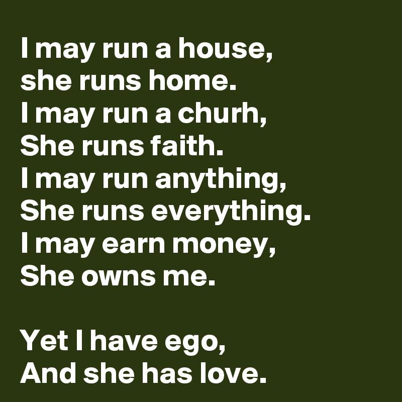 I may run a house,  she runs home. I may run a churh, She runs faith. I may run anything, She runs everything. I may earn money, She owns me.  Yet I have ego, And she has love.