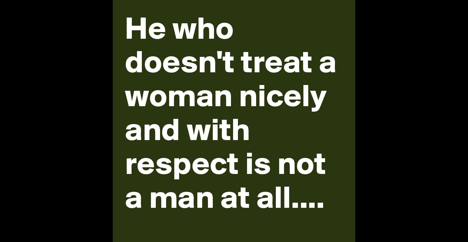 women should be treated with respect No matter how awkward or uncomfortable a situation is, a real man will approach it, and you, with respect i have always felt that a mark of a man is how he handles conflict, criticism, and less.