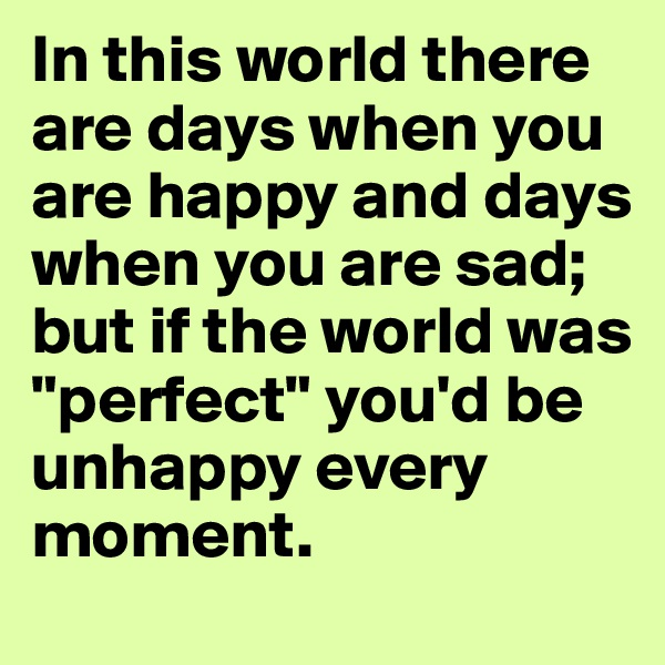 """In this world there are days when you are happy and days when you are sad; but if the world was """"perfect"""" you'd be unhappy every moment."""