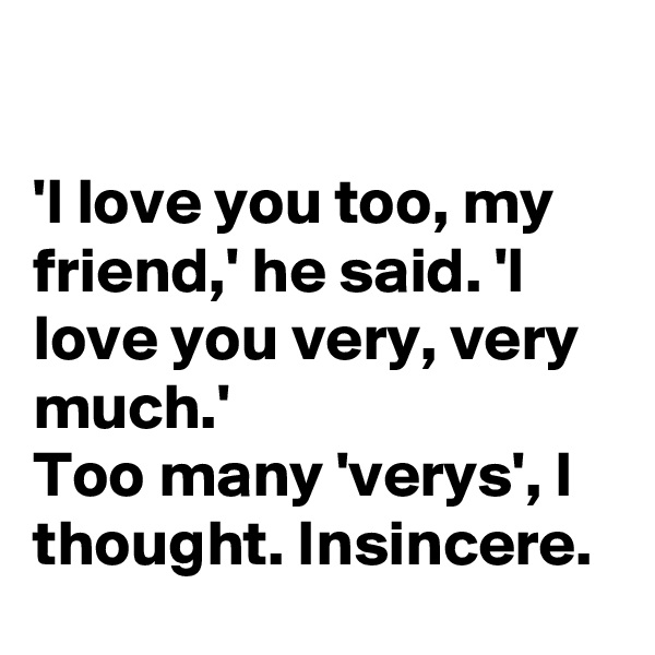 'I love you too, my friend,' he said. 'I love you very, very much.' Too many 'verys', I thought. Insincere.