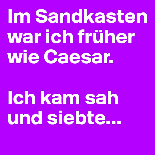 Im Sandkasten war ich früher wie Caesar.  Ich kam sah und siebte...