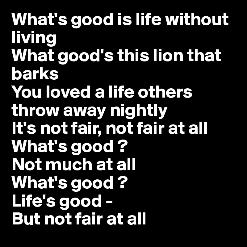 What's good is life without living  What good's this lion that barks  You loved a life others throw away nightly  It's not fair, not fair at all  What's good ?  Not much at all  What's good ? Life's good -  But not fair at all