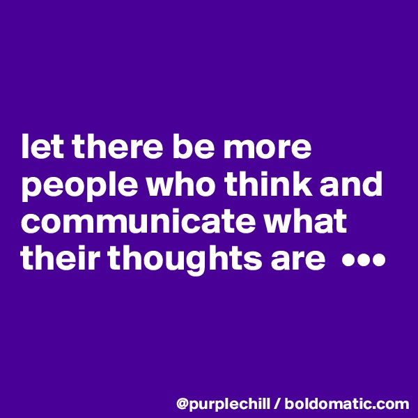 let there be more  people who think and communicate what their thoughts are  •••