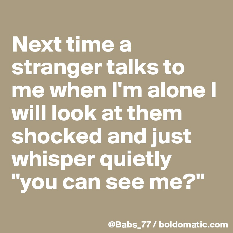 "Next time a stranger talks to me when I'm alone I will look at them shocked and just whisper quietly ""you can see me?"""