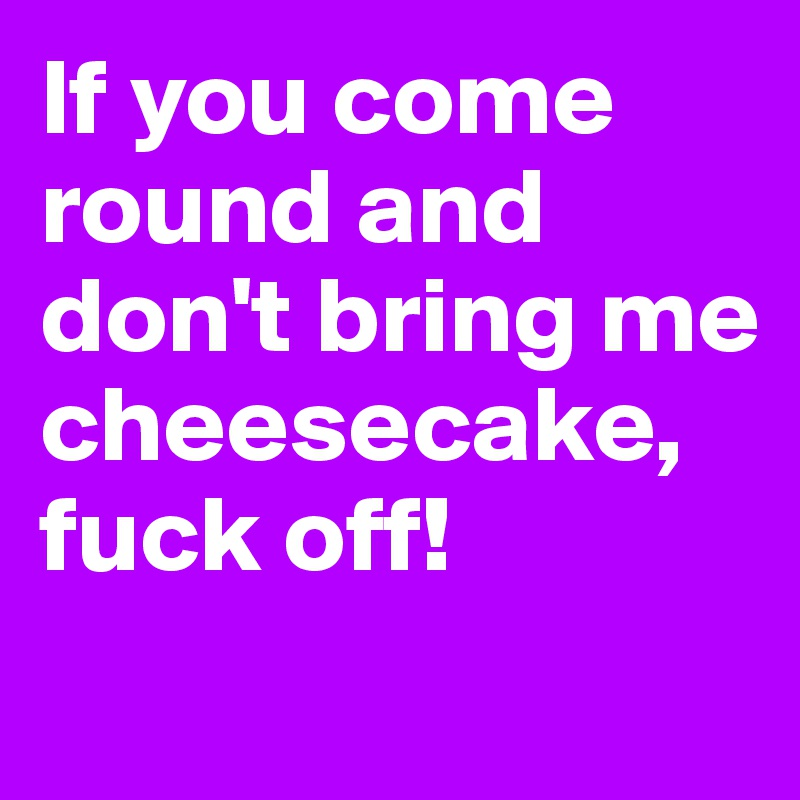 If you come round and don't bring me cheesecake, fuck off!