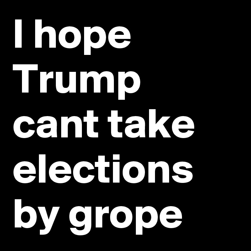 I hope Trump cant take elections by grope