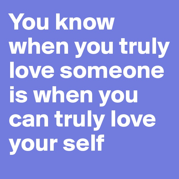 You know when you truly love someone is when you can truly love your self