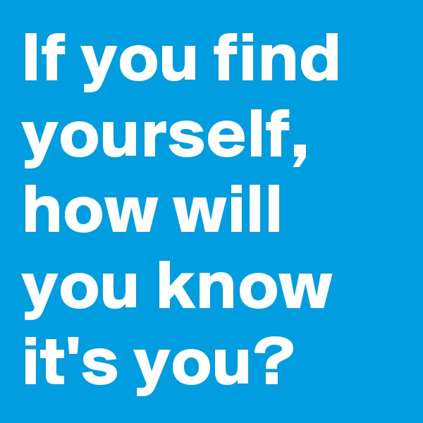 If you find yourself, how will you know it's you?