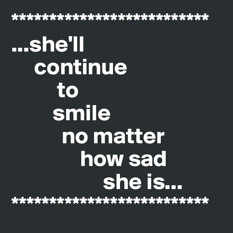 ************************** ...she'll      continue           to          smile            no matter                how sad                     she is... **************************