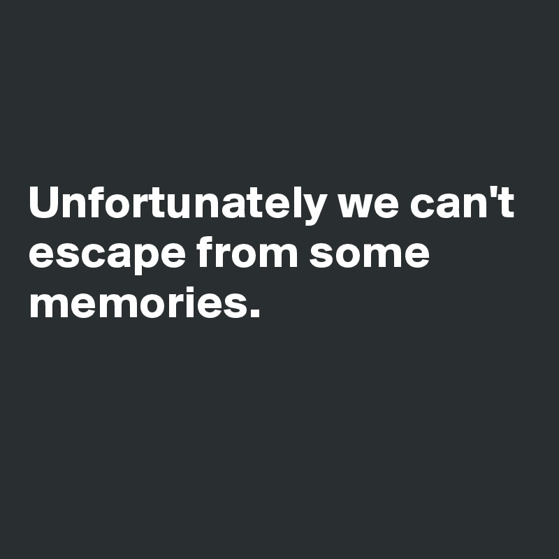Unfortunately we can't escape from some memories.
