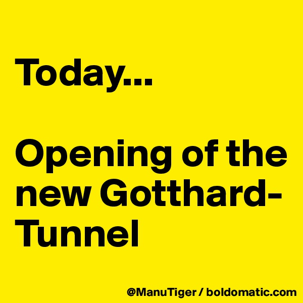 Today...  Opening of the new Gotthard-Tunnel