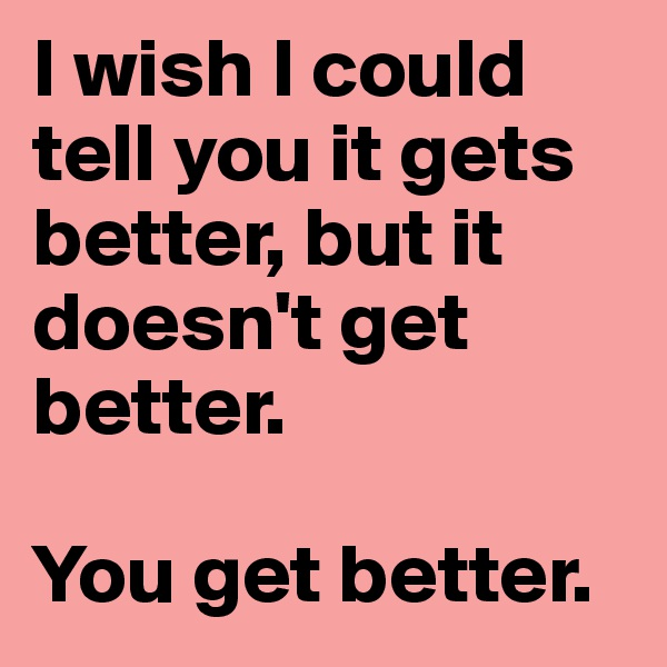I wish I could tell you it gets better, but it doesn't get better.  You get better.