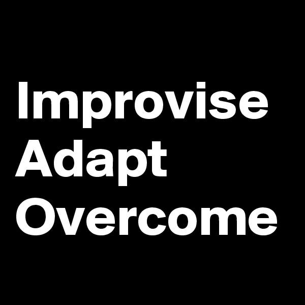 Improvise Adapt Overcome