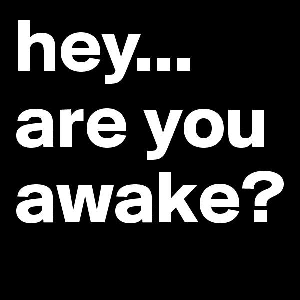 hey... are you awake?