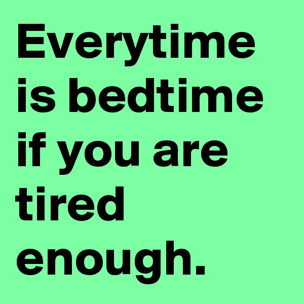 Everytime is bedtime if you are tired enough.