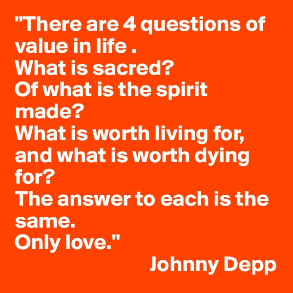 """There are 4 questions of value in life .  What is sacred?  Of what is the spirit made?  What is worth living for, and what is worth dying for?  The answer to each is the same.  Only love.""                                 Johnny Depp"