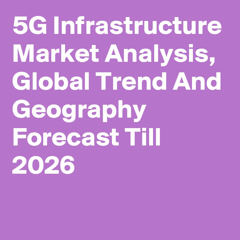5G Infrastructure Market Analysis, Global Trend And Geography Forecast Till 2026