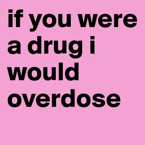 if you were a drug i would overdose