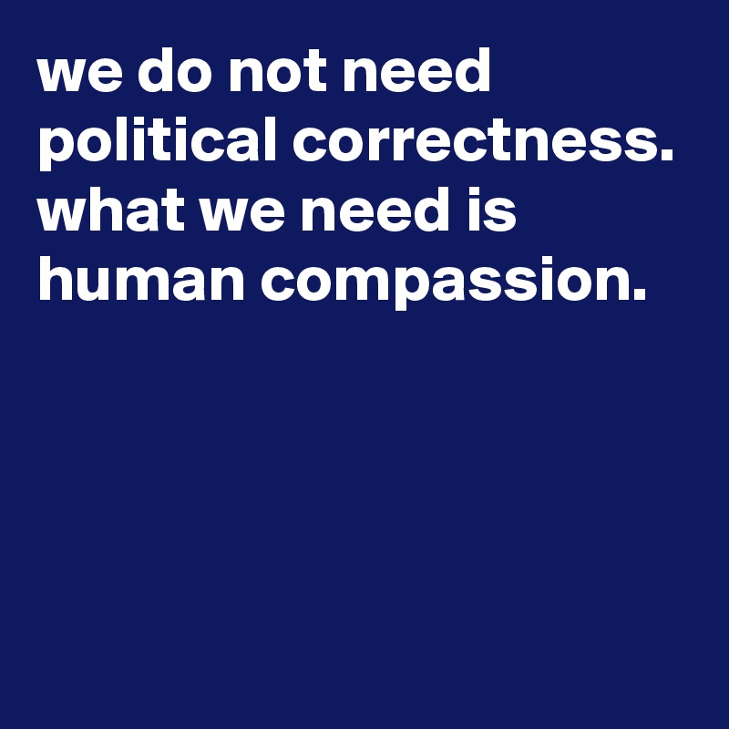we do not need political correctness. what we need is human compassion.