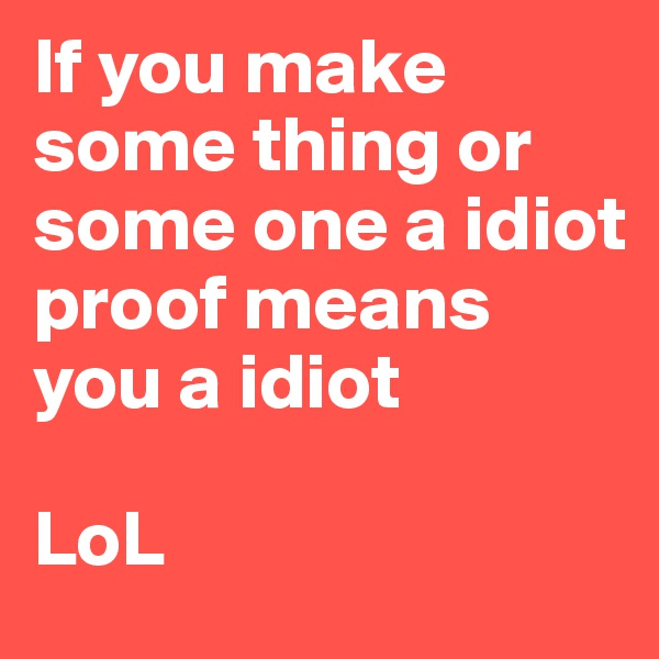 If you make some thing or some one a idiot proof means you a idiot  LoL