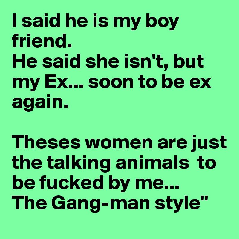I said he is my boy friend  He said she isn't, but my Ex    soon