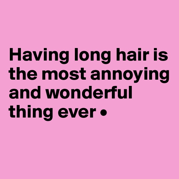 Having long hair is the most annoying and wonderful thing ever •
